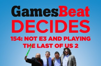 GamesBeat Decides 154: More 'Not E3,' The Last of Us Part II, and more