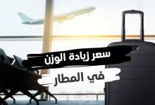 سعر زيادة الوزن في المطار قيمته ب الكيلو حسب عدة خطوط عالمية