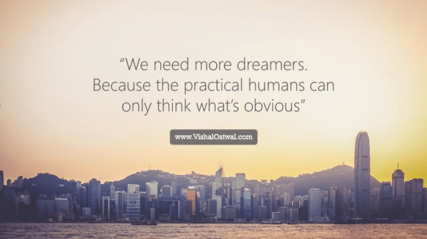 """We need more dreamers. Becuse the practical humans can only think what's obvious."""
