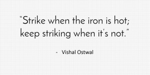 Strike When Iron Is Hot - Quote - Vishal Ostwal
