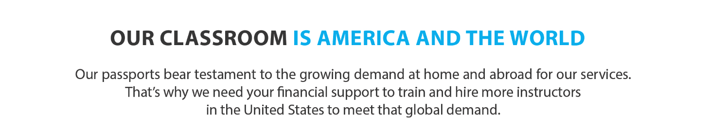 Our Classroom Is America and the World. Our passports bear testament to the growing demand at home and abroad for our services. That's why we need your financial support to train and hire more instructors in the United States to meet that global demand.