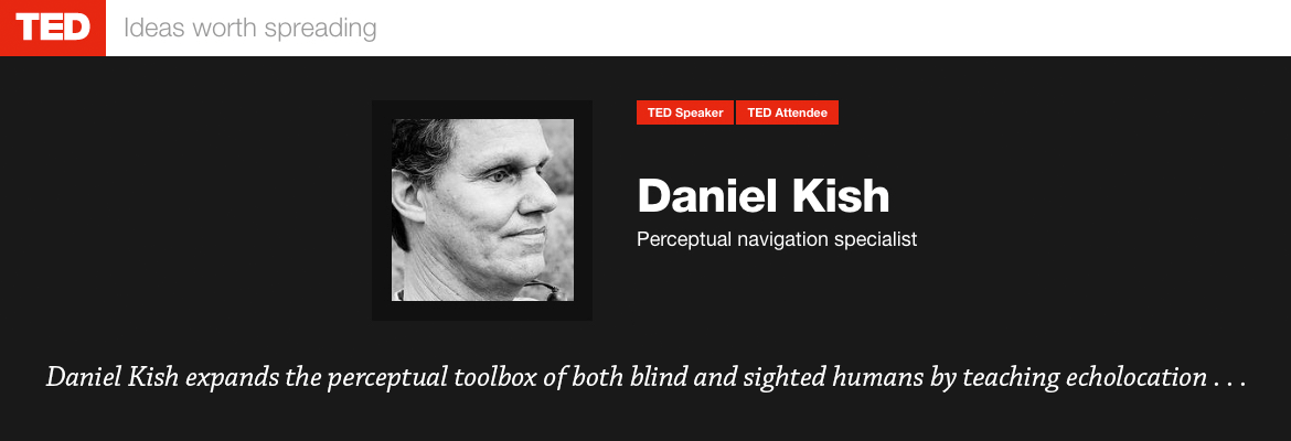 TED: Ideas worth spreading. Ted Speaker, Ted Attendee Daniel Kish, Perceptual Navigation Specialist. Daniel Kish expands the perceptual toolbox of both blind and sighted humans by teaching echolocation. Image: Black and white photo of Daniel's right profile.