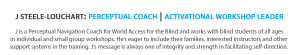 Text banner reads: J Steele-Louchart: Perceptual Coach   Activational Workshop Leader. J is a Perceptual Navigation Coach for WOrld Access For The Blind and works with blind students of all ages in individual and small group workshops. He's eager to include their families, interested instructors and other support systems in the training. J's message is always one of integrity and strength in facilitating self-direction.