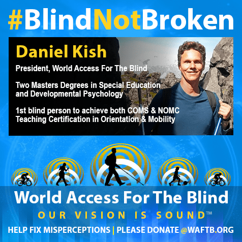 Daniel Kish, President, World Access For The Blind. Two Masters Degrees in Special Education and Developmental Psychology. First blind person to achieve both COMS and NOMC Teaching Certification in Orientation and Mobility. Daniel Kish. Blind, Not Broken.