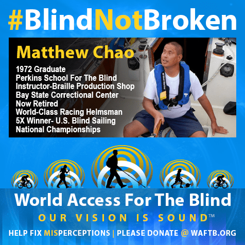 Matthew Chao. BlindNotBroken. 1972 Graduate Perkins School For The Blind; Instructor-Braille Production Shop, Bay State Correctional Center now retired. World-class racing helmsman, 5X winner - U.S. Blind Sailing National Championships.Photo shows Matt at the helm of a sailboat.