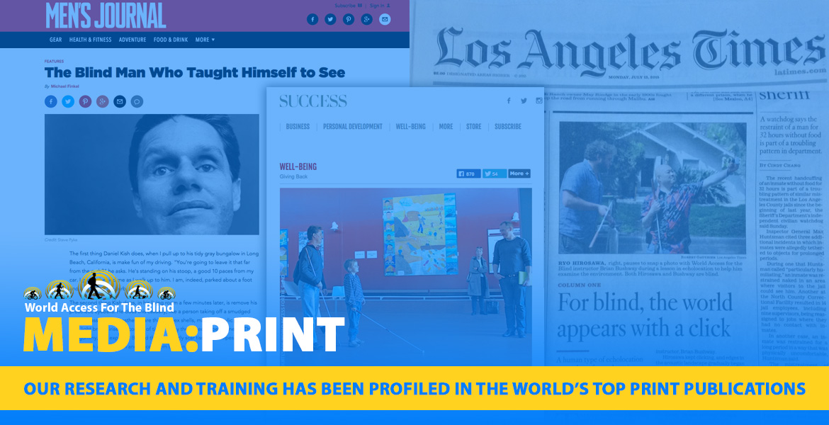 Media:Print. Our research and Training has been profiled in the world's top print publications. Image: MOntage of articles from Men's Journal, Success magazine and the front page of the Los Angeles Times featuring World Access For The Blind.