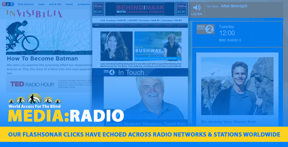 Media: Radio. Our FlashSonar clicks have echoed across Radio Networks & Stations worldwide. Image: A Montage of logos from NPR, BBC Radio and more are interspersed with the titles of interviews and photos of radio hosts and WAFTB staff.