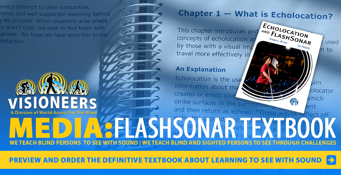 "Visioneers Media: FlashSonar Textbook. Preview and order the definitive textbook about learning to see with sound. Image: Cover of ""Echolocation and FlashSonar"" by Daniel Kish and Jo Hook, featuring a photo of Daniel Kish speaking at the Global Ted Conference is set against a photo of Chapter 1-What is Echolocation?"