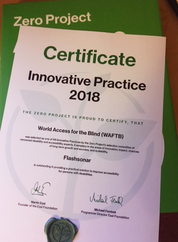 Zero Project Certificate. Innovative Practice 2018. The Zero Project is proud to certify that World Access For The Blind (WAFTB) was selected as one of 68 Innovative Practices by the Zero Projects selection committee of renowned disability and accessibility experts. Exemplary in the areas of Innovation, impact, chances of long-term growth and success, and scalability. FlashSonar is outstanding in providing a practical solution to improve accessibility for persons with disabilities. Signed by Martin Essl, Founder of the Essl Foundation, and Michael Fembek Programme Director Essl Foundation. Embossed with a wax seal.