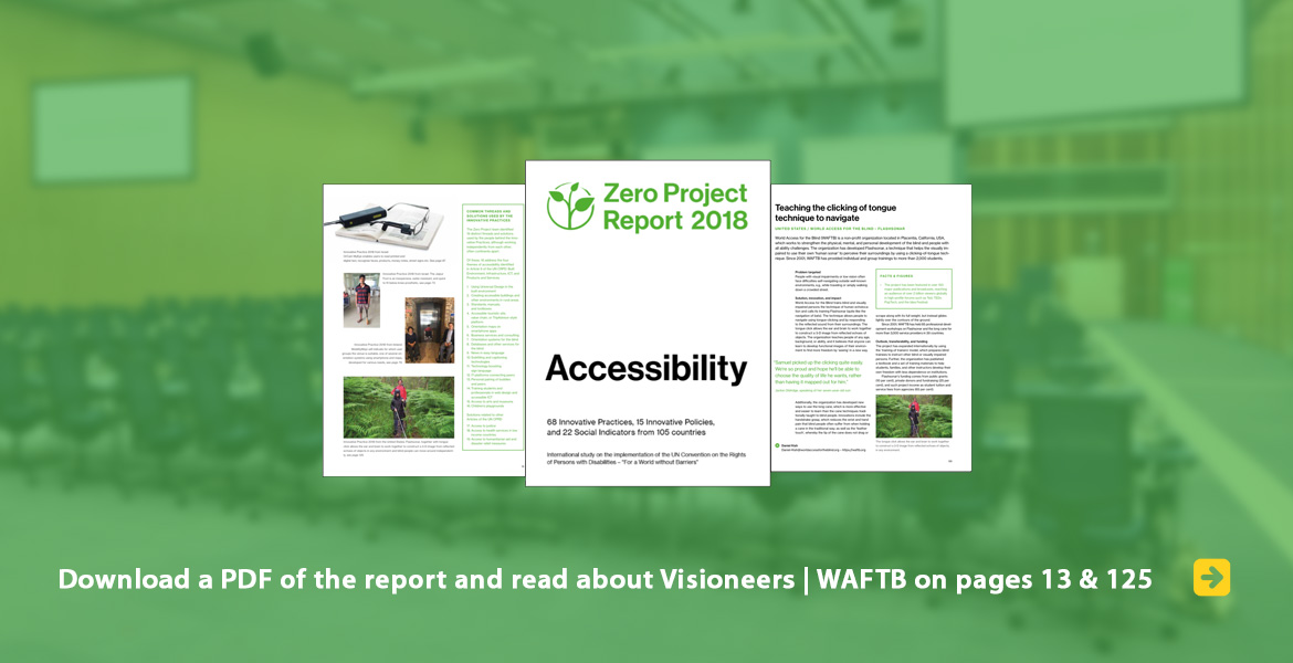 Zero Project Report 2018: Accessibility. Download a PDF of the report and read about Visioneers | WAFTB on pages 13 & 125. Image: The cover of the report and two pages where Visioneers | World Access For The Blind is mentioned flank it against a blurred background photo of the Conference Hall at the United Nations in Vienna.