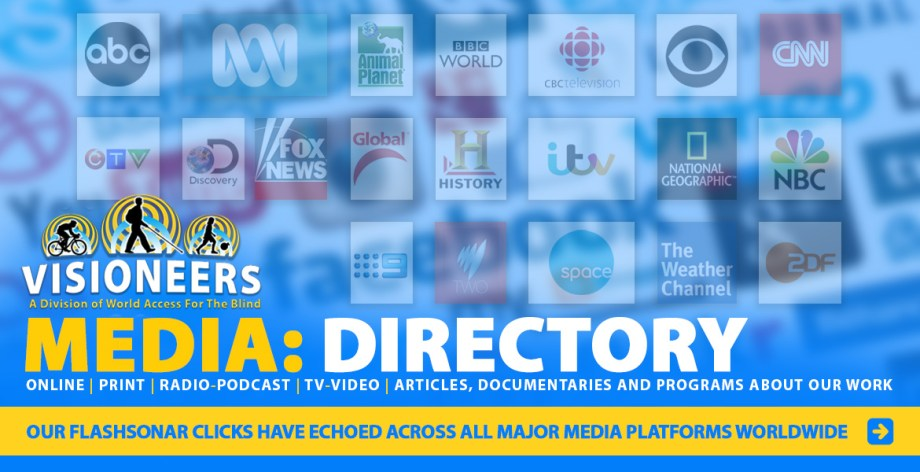 Link to Visioneers Media Directory: Online, Print, Radio-Podcast, TV-Video, Articles, Documentaries and Programs about our work. Our FlashSonar clicks have echoed across all major media platforms worldwide. Background Image: A collection of Network logos set against a blurred background of Social Media logos.