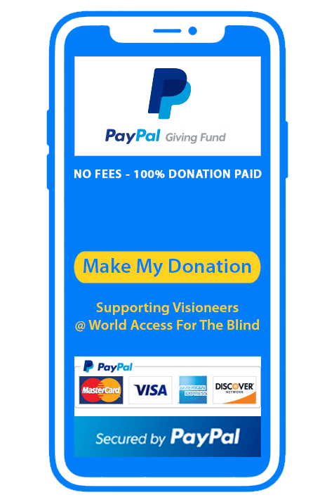 Donate securely via PayPal Giving Fund. No Transaction fees. 100 Percent of your donation goes to Visioneers | World Access For The Blind. Accepting MasterCard, Visa, American Express and Discover Card. Make my Donation.