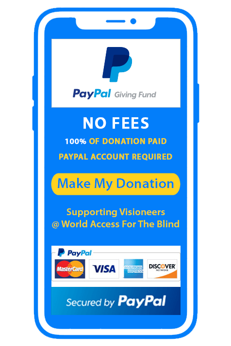 Donate securely via PayPal Giving Fund. No Transaction fees. 100 Percent of your donation goes to Visioneers | World Access For The Blind. PayPal account required and lets you choose between your bank account, Paypal account or credit cards from MasterCard, Visa, American Express and Discover Card. Make my Donation.