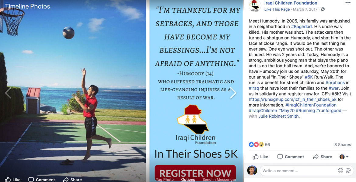 "Image: Online promotion for 5K FUndraising run. First Image: Humoody Smith seems toi float in the air as he throws a basketball at a hoop on a home court with the Pacific Ocean in the background. Second Image is flyer text: ""I'm thankful for my setbacks, and those have become my blessings . . . I'm not afraid of anything."" Humoody (14) who suffered traumatic and life-changing injuries as a result of war. Logo of Iraqi Children Foundation In Their Shoes 5K - Register Now button. Facebook text: Meet Humoody. In 2005, his family was ambushed in a neighborhood in #Baghdad. His uncle was killed. His mother was shot. The attackers then turned a shotgun on Humoody, and shot him in the face at close range. It would be the last thing he ever saw. One eye was shot out. The other was blinded. He was 2 years old. Today, Humoody is a strong, ambitious young man that plays the piano and is on the football team. And, we're honored to have Humoody join us on Saturday, May 20th for our annual ""In Their Shoes"" #5K Run/Walk. The run is a benefit for street children and #orphans in #Iraq that have lost their families to the #war. Join us in solidarity and register now for ICF's #5K!"