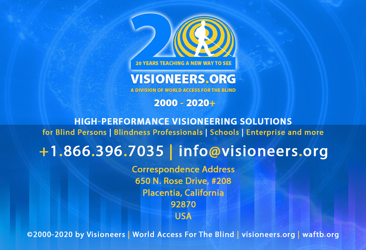 Home page footer. Visioneers 20 Years teaching a New Way To See - 2000 to 2020. Visioneers, a division of World Access For The Blind. High Performance Visioneering Solutions for Blind Persons | Blindness Professionals | Schools | Enterprise and more. +1.866.396.7035 | info@visioneers.org. Correspondence address, 650 North Rose Drive, #208, Placentia, California, 92870, USA. © 2000-2019 by Visioneers | World Access For The Blind. visioneers.org | waftb.org | Image: Visioneers logo against echoing FlashSonar waves.
