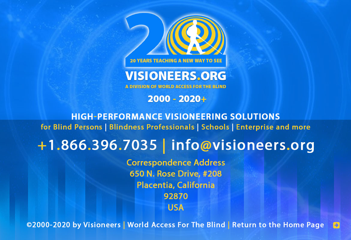 Page footer. Visioneers 20 Years teaching a New Way To See - 2000 to 2020. Visioneers, a division of World Access For The Blind. High Performance Visioneering Solutions for Blind Persons | Blindness Professionals | Schools | Enterprise and more. +1.866.396.7035 | info@visioneers.org. Correspondence address, 650 North Rose Drive, #208, Placentia, California, 92870, USA. © 2000-2019 by Visioneers | World Access For The Blind. visioneers.org | waftb.org | Image: Visioneers logo against echoing FlashSonar waves.Click to return to the Home Page
