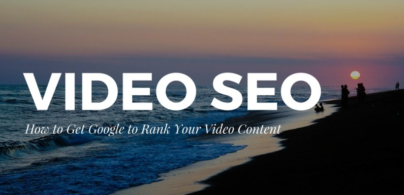 Video SEO – How to Get Google to Rank Your Video Content