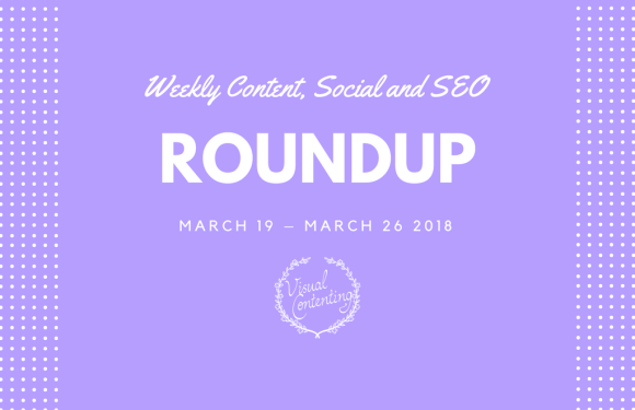 Weekly Content, Social and SEO Roundup (March 19 – March 26 2018)