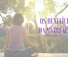 Os 10 benefícios da meditação que vão fazer você começar a meditar imediatamente.