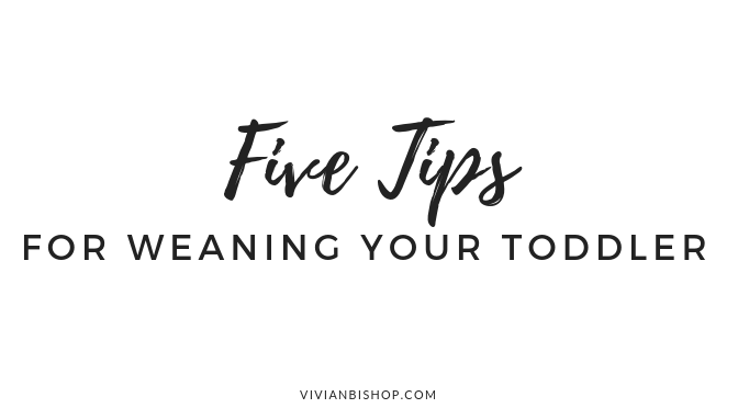 Five Tips for Weaning your Toddler