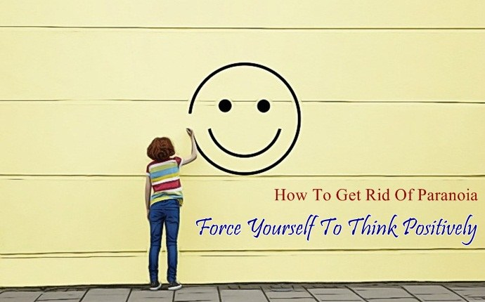 how to get rid of paranoia - force yourself to think positively