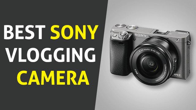 Best Sony Vlogging Camera to Buy in 2019 – Top 6 Picks