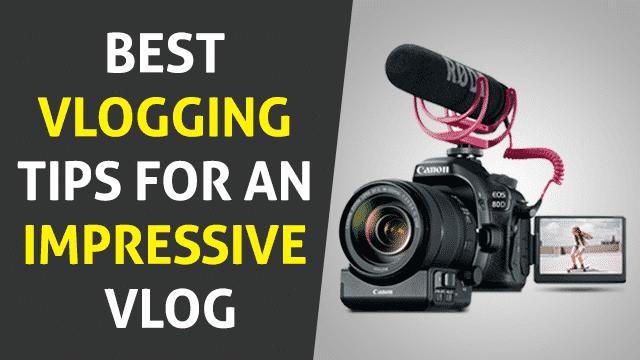 7 Best Vlogging Tips for an Impressive Vlog