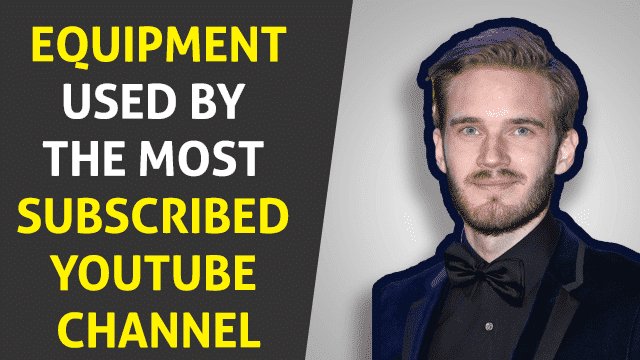 PewDiePie Equipment 2019 – Equipment Used by the Most Subscribed YouTube Channel