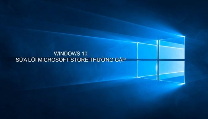 Sửa lỗi microsoft store thường gặp trong windows 10