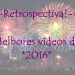 Vídeo: Retrospectiva 2016! Melhores vídeos!