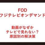 FOD(フジテレビオンデマンド)がテレビで見れない?通信エラー原因と解決策