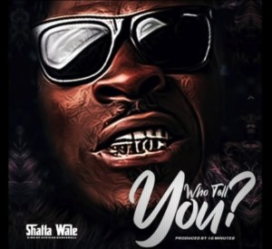 Shatta Wale - Who Tell You? (Prod by 10 Minutes)