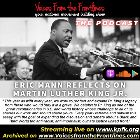 """Cover for 1/19 podcast episode of Voices from the Frontlines, your national movement building show, in red text. Below is a picture of Dr. Martin Luther King, Jr. on the right in red text """"The Podcast"""". In white text on gray banner, """"Eric Mann reflects on Martin Luther King, Jr. Apple podcast, Soundcloud, and Google Play's logos are in the bottomr right corner of the picture.On a white banner, an excerpt in black """"This year as with every year, we work to protect and expand Dr. King's legacy from those who would bury it in a grave. We celebrate Dr. King as one of the great revolutionaries in U.S. and world history whose challenge to all of us shapes our work and should shape yours. Every year I reframe and publish this essay with the goal of expanding the discussion and debate about a Black and Third World led anti-racist, anti-imperialist, climate justice united front."""" Below, on a black banner with yellow and white text """"Streaming live on kpfk.org, archived on voicesfromthefrontlines.com"""