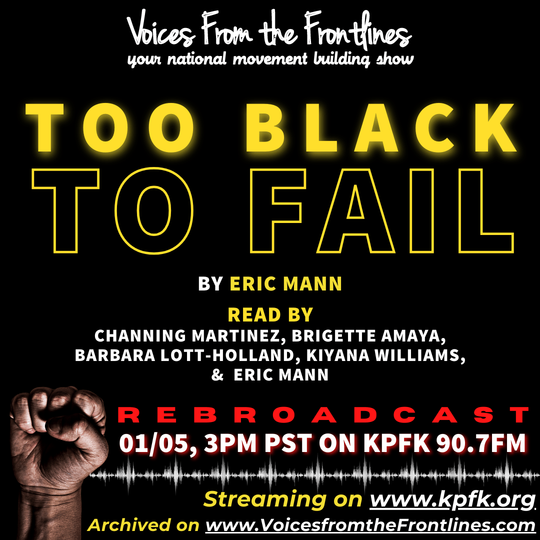 """Cover photo for """"Too Black to Fail"""", a radio play written by Eric Mann. On a black background, in yellow text, the title""""Too Black"""" in bold, followed by """"To Fail"""", outlined, read in big, bold yellow text. Below the tilte is """"by Eric Mann."""" Below that, in white text, Channing Martinez, Brigette Amaya, Barbara Lott-Holland, Kiyana Williams, and Eric Mann are listed as readers. In the bottom left corner, there is a Black hand, in the shape of a fist. Next to the fist, in red text """"Rebroadcast"""". Below, in white text with red shadow """"01/05, 3PM PST on KPFK 90.7FM. There are audio waves, and then """"Streaming on www.kpfk.org, Archived on www.VoicesfromtheFrontlines.com"""""""