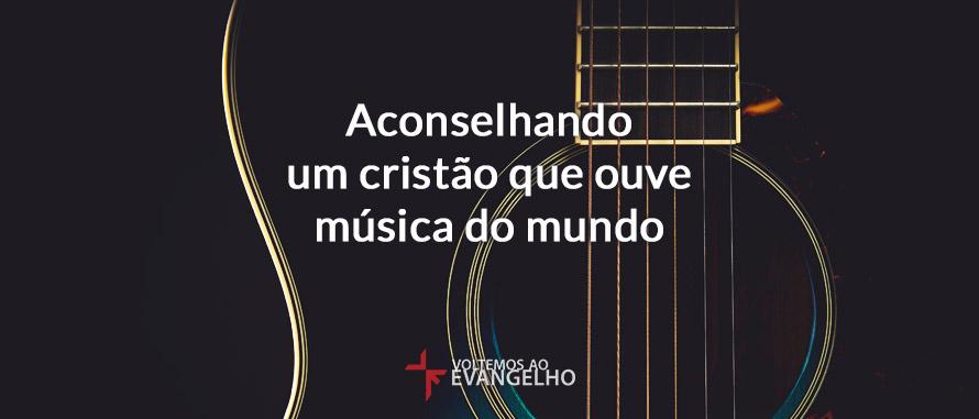 Aconselhando Um Cristão Que Ouve Música Do Mundo