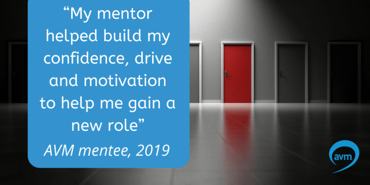 """My mentor helped build my confidence, drive and motivation to help me gain a new role"" Mentee, 2019"