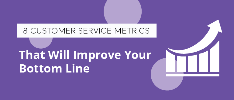 8 Customer Service Metrics That Will Improve Your Bottom Line