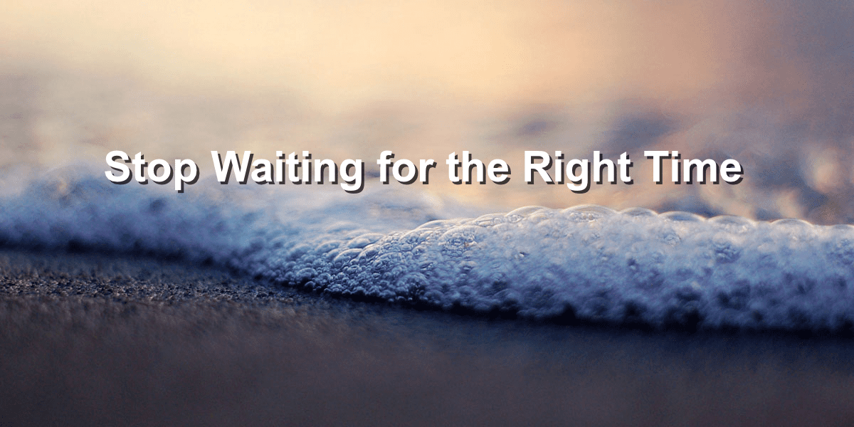 Stop Waiting for the Right Time