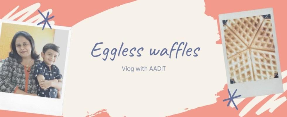 waffle Recipe|Eggless waffles|vlog with Aadit|recipe in marathi|how to make waffles