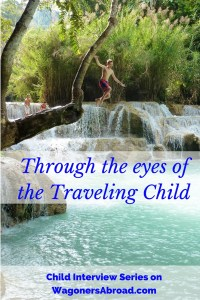 "Through the eyes of the traveling Child Interview Series. We often are asked about what the kids think of their experience as a traveling child and how things are going. Do they have friends, how are they being educated and are they social? We thought these are likely questions for all types of families, so we decided to start a family travel interview series ""Through the Eyes of the Traveling Child"". We don't often get exposed to the opinion of the kids and perhaps think we should. We all know the Wagoner kids are full of their two cents worth and are loving travel. If you would like to read other interviews in our Traveling Child Series visit WagonersAbroad.com"