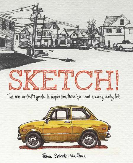 SKETCH! The non-artist's guide to inspiration, technique, and drawing daily life by France Belleville-Van Stone