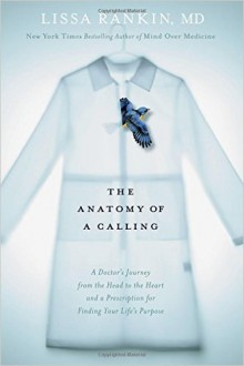The Anatomy of a Calling - A Doctor's Journey from the Head to the Heart and a Prescription for Finding Your Life's Purpose