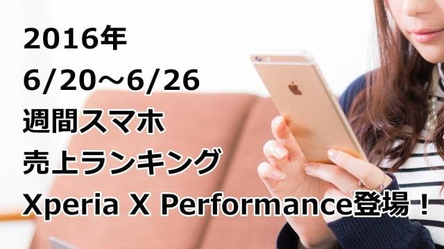 2016/6/20~6/26 スマホ売上ランキング 注目のXperia X Performanceは何位?