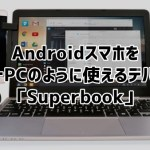 Superbook Androidスマホをノートパソコンのように扱えるデバイス登場!