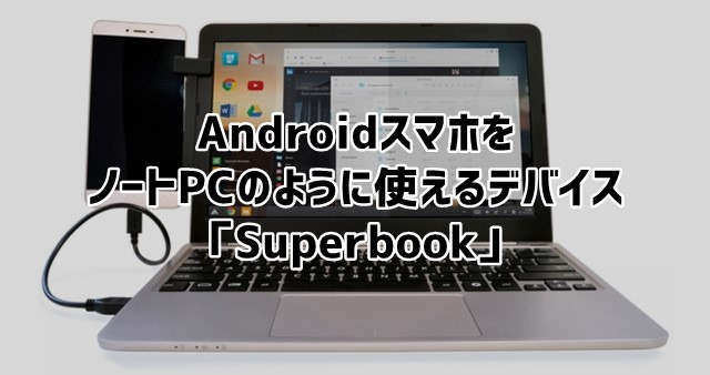 Superbook Androidスマホをノートパソコンのように扱えるデバイス登場!トップ画像