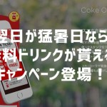 スマホアプリ「Coke ON(コーク オン)」 猛暑日なら無料ドリンクがもらえるキャンペーン登場!7/4~8/31迄
