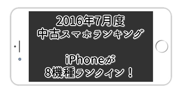 2016年7月 中古スマホ・携帯人気ランキング 先月同様iPhone強し!トップ画像