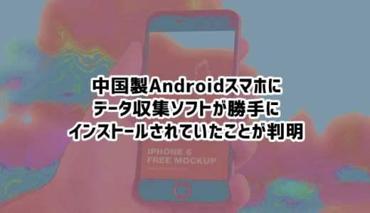 中国製アンドロイドスマホに個人情報収集ソフトがインストールされていたことが判明
