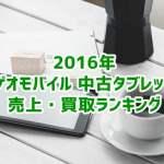 ゲオ 中古タブレット売上&買取ランキング2016