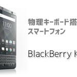 BlackBerry KEYone ブラックベリーの物理キーボード搭載スマホの価格やスペックは?